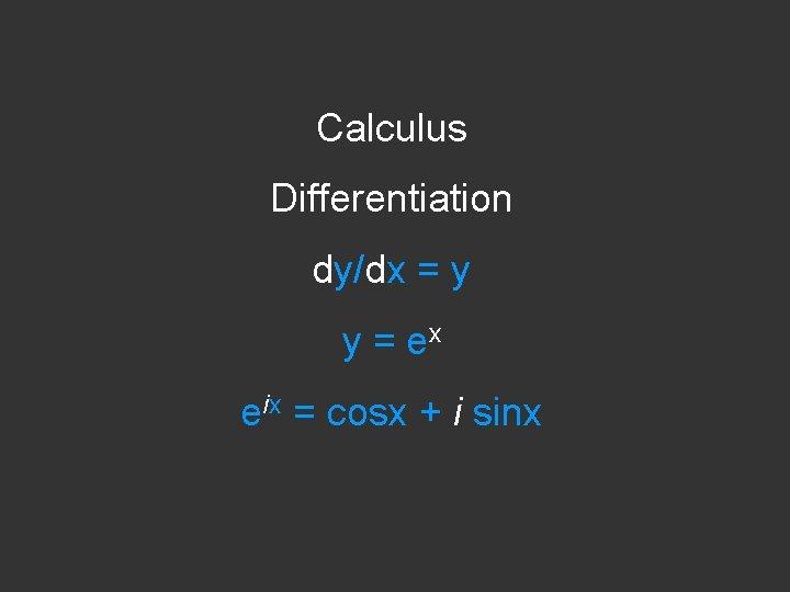 Calculus Differentiation dy/dx = y y = ex eix = cosx + i sinx