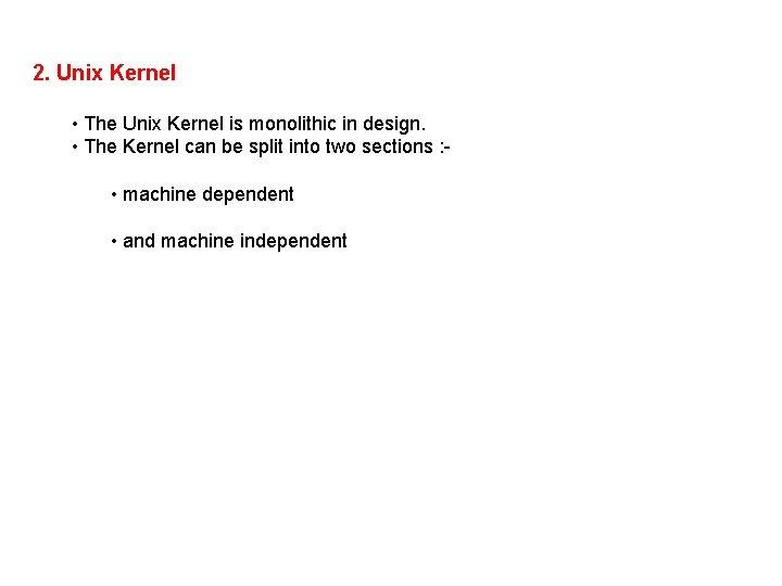2. Unix Kernel • The Unix Kernel is monolithic in design. • The Kernel