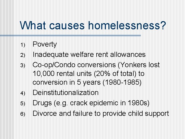 What causes homelessness? 1) 2) 3) 4) 5) 6) Poverty Inadequate welfare rent allowances