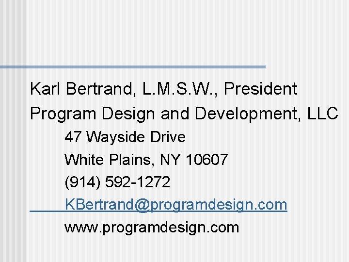 Karl Bertrand, L. M. S. W. , President Program Design and Development, LLC 47