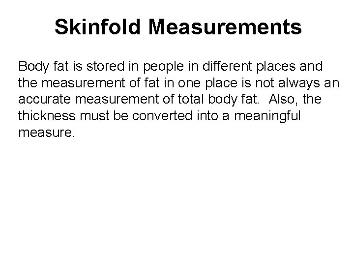 Skinfold Measurements Body fat is stored in people in different places and the measurement