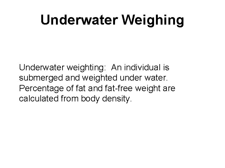 Underwater Weighing Underwater weighting: An individual is submerged and weighted under water. Percentage of