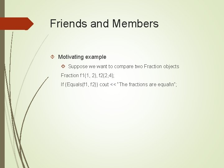 Friends and Members Motivating example Suppose we want to compare two Fraction objects Fraction