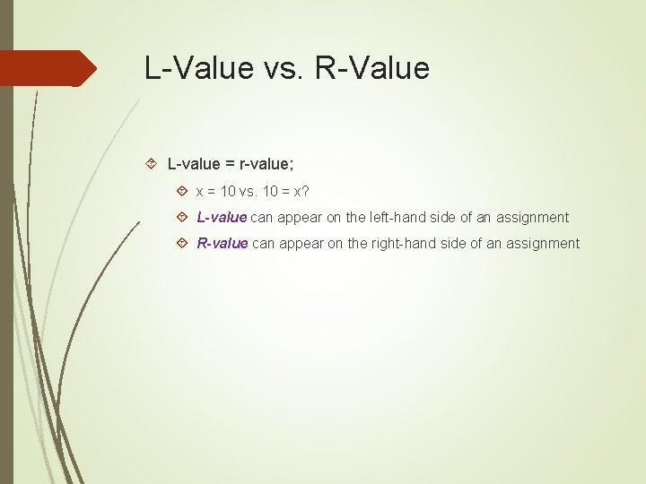 L-Value vs. R-Value L-value = r-value; x = 10 vs. 10 = x? L-value