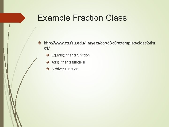 Example Fraction Class http: //www. cs. fsu. edu/~myers/cop 3330/examples/class 2/fra c 1/ Equals() friend