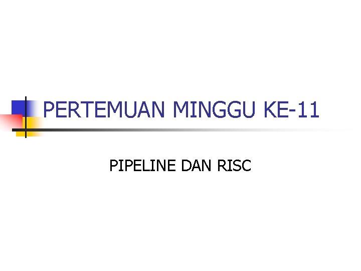 PERTEMUAN MINGGU KE-11 PIPELINE DAN RISC