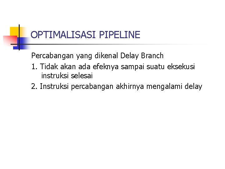 OPTIMALISASI PIPELINE Percabangan yang dikenal Delay Branch 1. Tidak akan ada efeknya sampai suatu