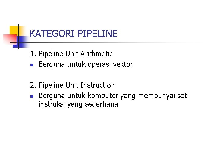 KATEGORI PIPELINE 1. Pipeline Unit Arithmetic n Berguna untuk operasi vektor 2. Pipeline Unit