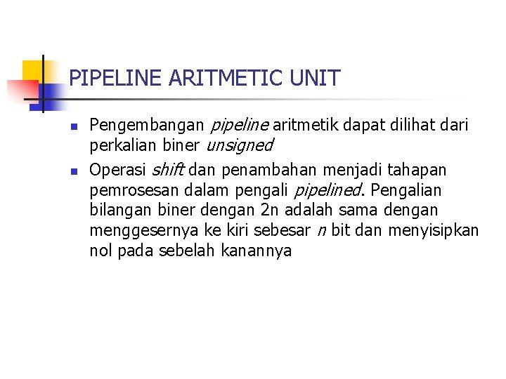 PIPELINE ARITMETIC UNIT n n Pengembangan pipeline aritmetik dapat dilihat dari perkalian biner unsigned
