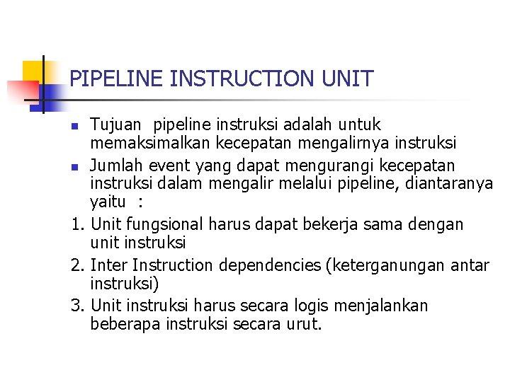 PIPELINE INSTRUCTION UNIT Tujuan pipeline instruksi adalah untuk memaksimalkan kecepatan mengalirnya instruksi n Jumlah