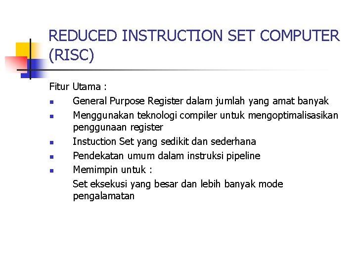 REDUCED INSTRUCTION SET COMPUTER (RISC) Fitur Utama : n General Purpose Register dalam jumlah
