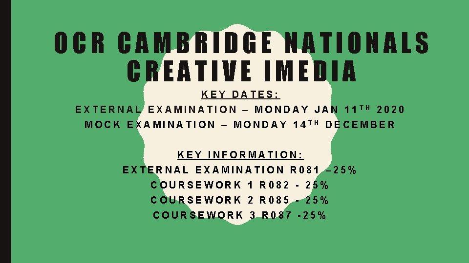 OCR CAMBRIDGE NATIONALS CREATIVE IMEDIA KEY DATES: EXTERNAL EXAMINATION – MONDAY JAN 11 TH