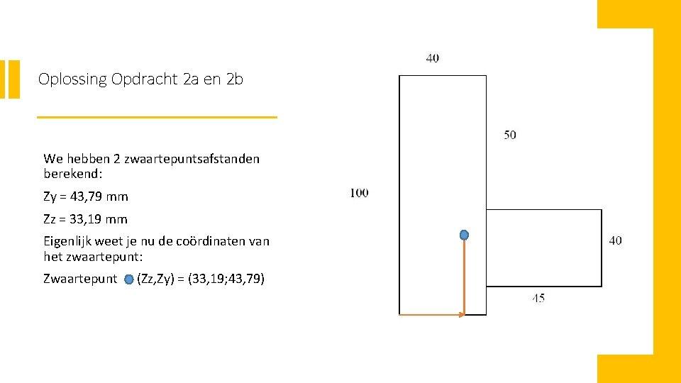 Oplossing Opdracht 2 a en 2 b We hebben 2 zwaartepuntsafstanden berekend: Zy =