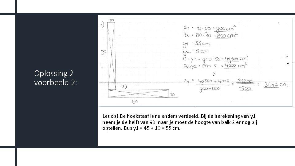 Oplossing 2 voorbeeld 2: Let op! De hoekstaaf is nu anders verdeeld. Bij de