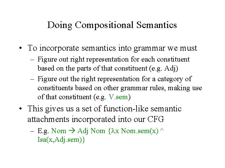 Doing Compositional Semantics • To incorporate semantics into grammar we must – Figure out