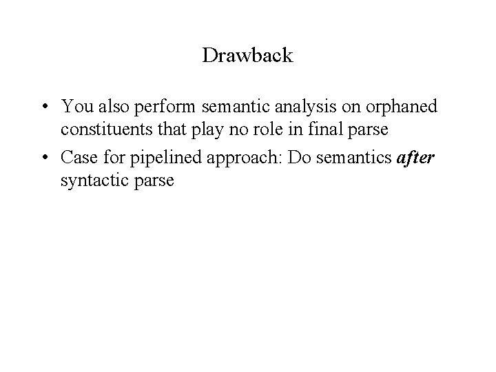 Drawback • You also perform semantic analysis on orphaned constituents that play no role