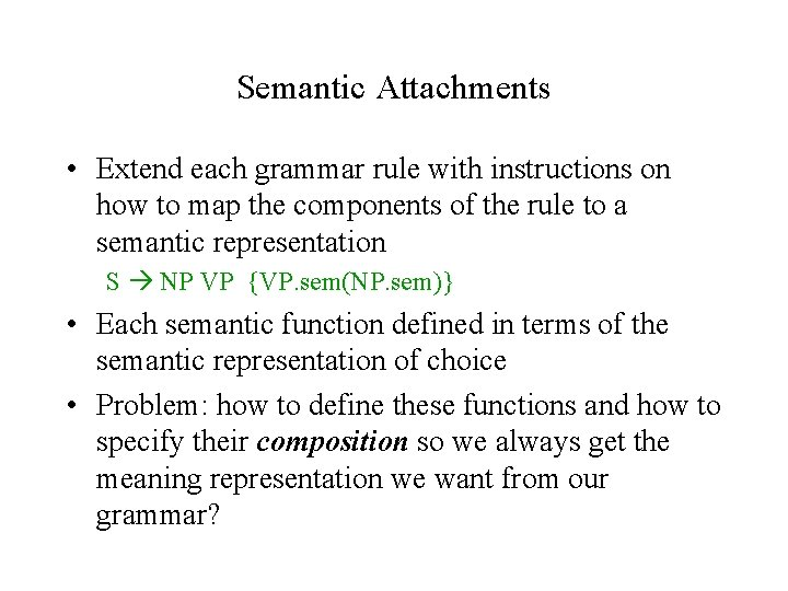 Semantic Attachments • Extend each grammar rule with instructions on how to map the