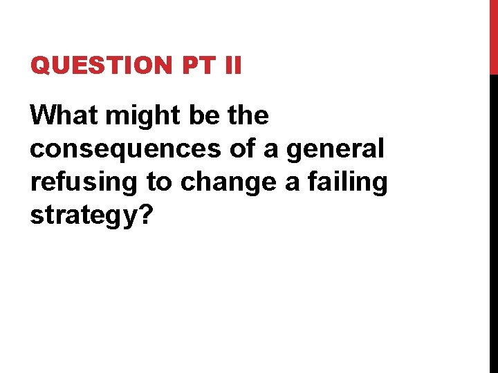 QUESTION PT II What might be the consequences of a general refusing to change