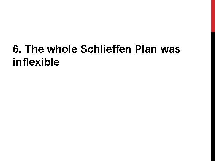 6. The whole Schlieffen Plan was inflexible