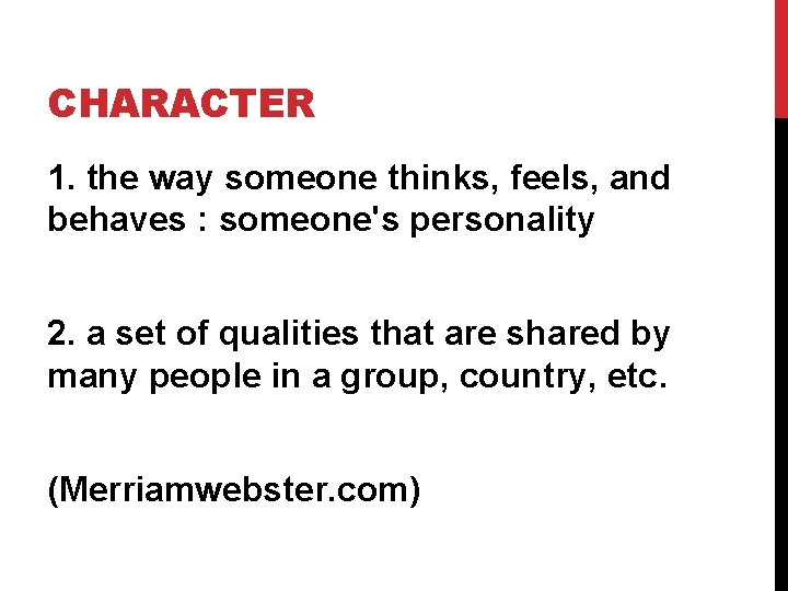 CHARACTER 1. the way someone thinks, feels, and behaves : someone's personality 2. a