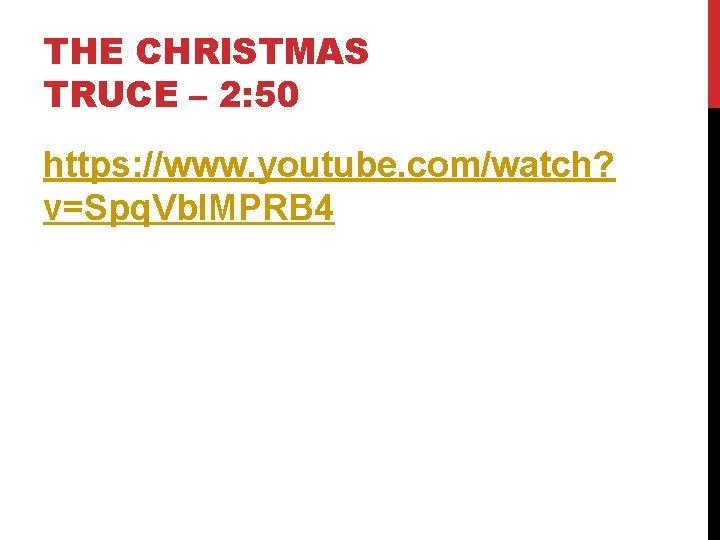 THE CHRISTMAS TRUCE – 2: 50 https: //www. youtube. com/watch? v=Spq. Vbl. MPRB 4