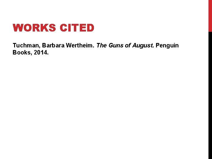 WORKS CITED Tuchman, Barbara Wertheim. The Guns of August. Penguin Books, 2014.