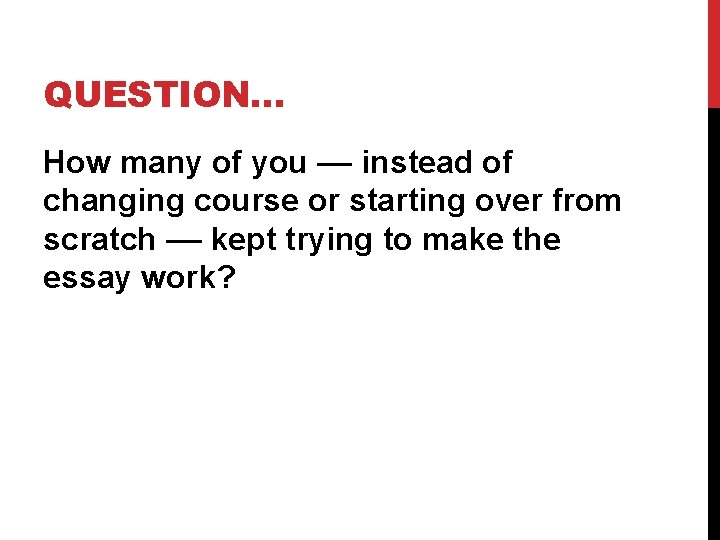 QUESTION… How many of you –– instead of changing course or starting over from