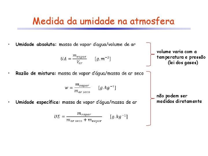 Medida da umidade na atmosfera • volume varia com a temperatura e pressão (lei