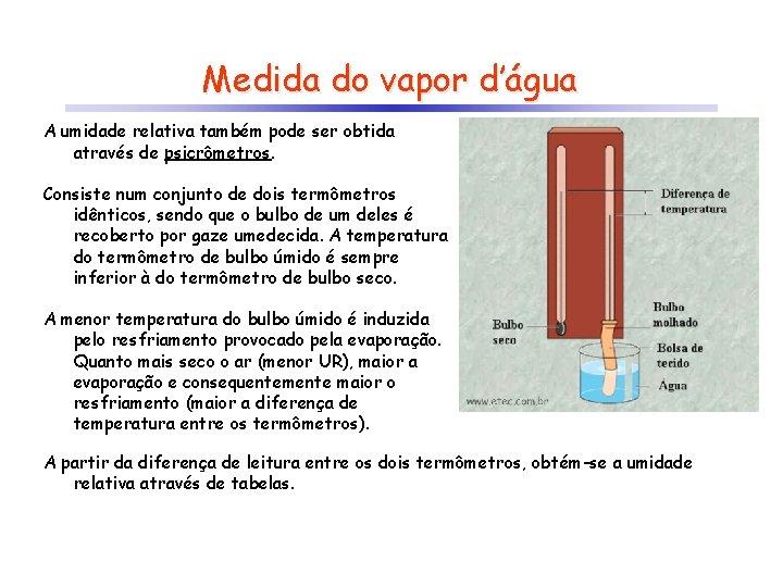 Medida do vapor d'água A umidade relativa também pode ser obtida através de psicrômetros.