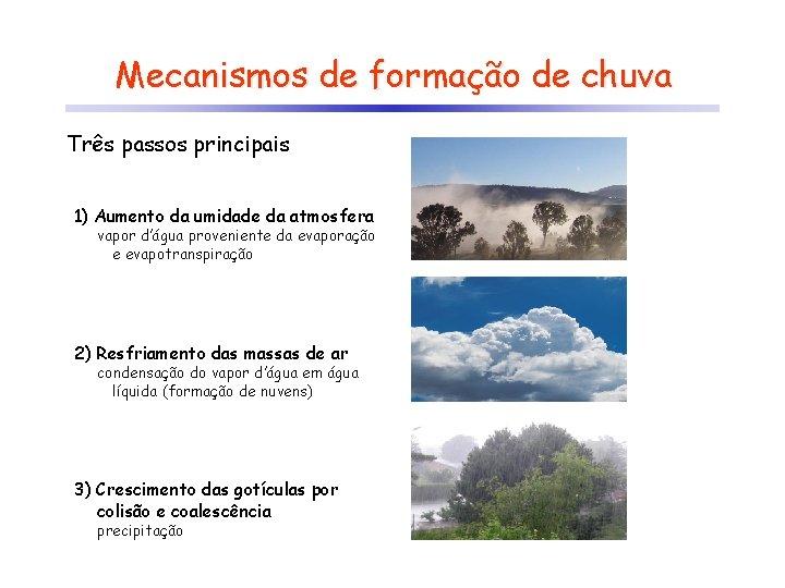 Mecanismos de formação de chuva Três passos principais 1) Aumento da umidade da atmosfera