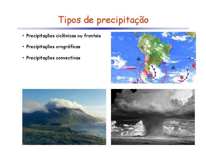 Tipos de precipitação • Precipitações ciclônicas ou frontais • Precipitações orográficas • Precipitações convectivas
