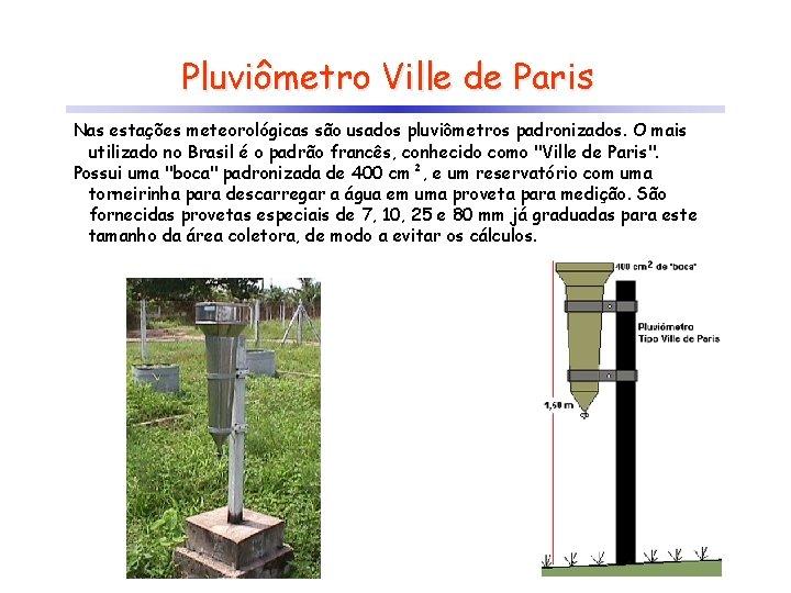 Pluviômetro Ville de Paris Nas estações meteorológicas são usados pluviômetros padronizados. O mais utilizado