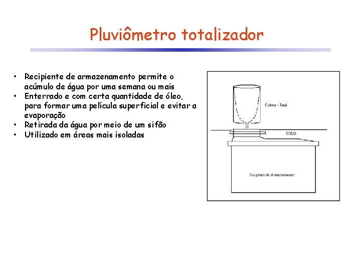 Pluviômetro totalizador • • Recipiente de armazenamento permite o acúmulo de água por uma