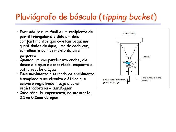 Pluviógrafo de báscula (tipping bucket) • Formado por um funil e um recipiente de