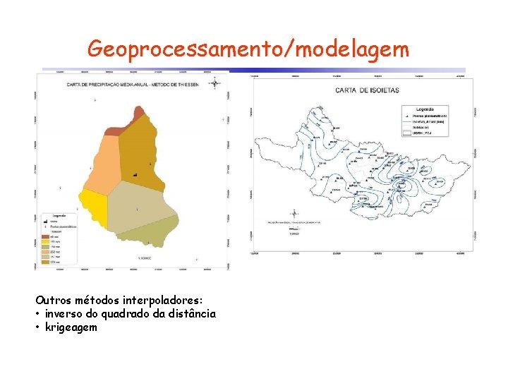 Geoprocessamento/modelagem Outros métodos interpoladores: • inverso do quadrado da distância • krigeagem