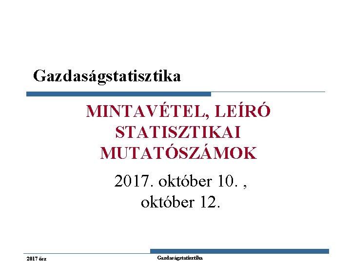 Gazdaságstatisztika MINTAVÉTEL, LEÍRÓ STATISZTIKAI MUTATÓSZÁMOK 2017. október 10. , október 12. 2017 ősz Gazdaságstatisztika