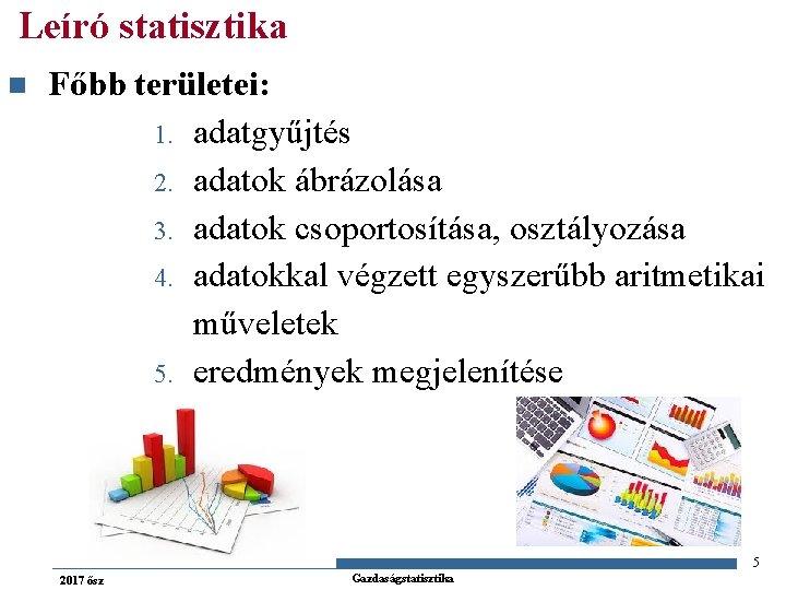 Leíró statisztika n Főbb területei: 1. adatgyűjtés 2. adatok ábrázolása 3. adatok csoportosítása, osztályozása