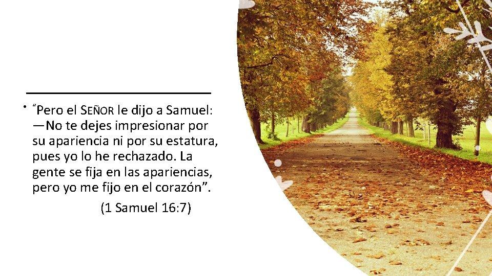 """• """"Pero el SEÑOR le dijo a Samuel: —No te dejes impresionar por"""