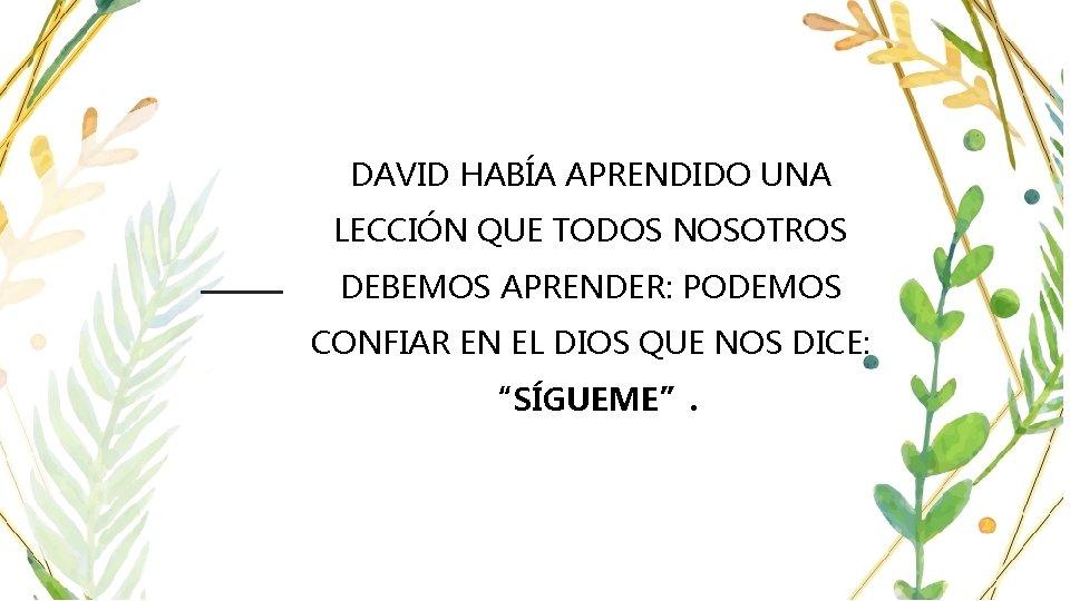 DAVID HABÍA APRENDIDO UNA LECCIÓN QUE TODOS NOSOTROS DEBEMOS APRENDER: PODEMOS CONFIAR EN EL