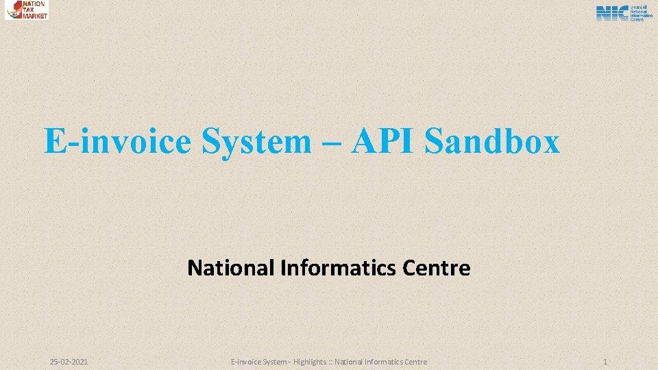 E-invoice System – API Sandbox National Informatics Centre 25 -02 -2021 E-invoice System -