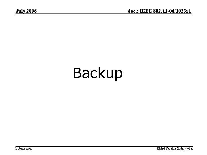 July 2006 doc. : IEEE 802. 11 -06/1023 r 1 Backup Submission Eldad Perahia