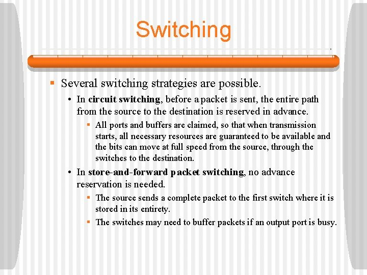 Switching § Several switching strategies are possible. • In circuit switching, before a packet