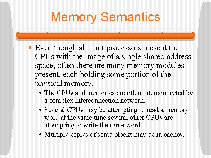 Memory Semantics § Even though all multiprocessors present the CPUs with the image of