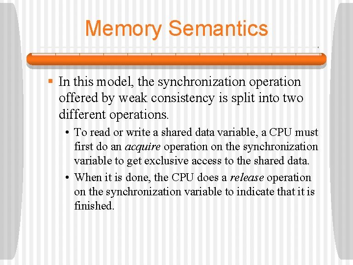 Memory Semantics § In this model, the synchronization operation offered by weak consistency is