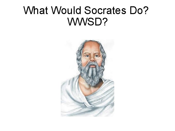 What Would Socrates Do? WWSD?