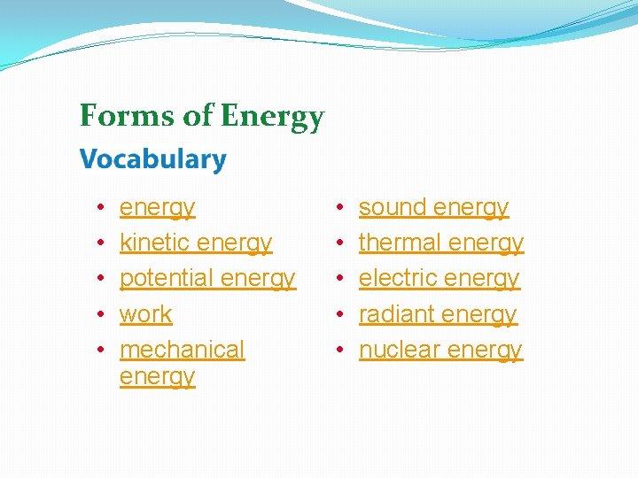 Forms of Energy • • • energy kinetic energy potential energy work mechanical energy