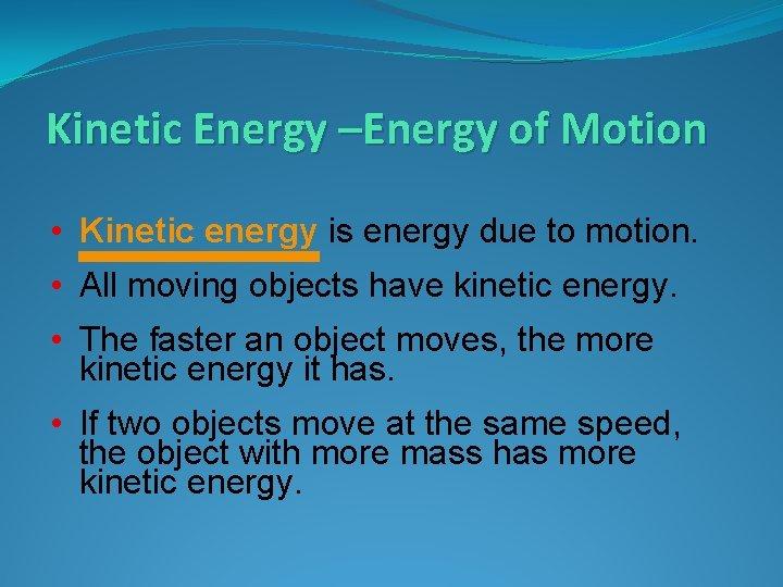 Kinetic Energy –Energy of Motion • Kinetic energy is energy due to motion. •