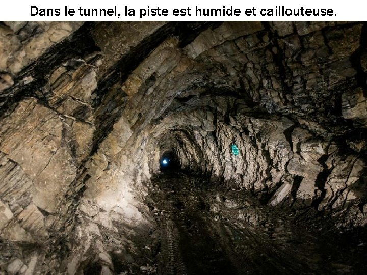 Dans le tunnel, la piste est humide et caillouteuse.