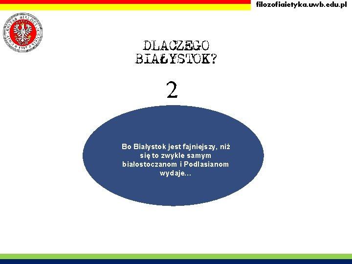 filozofiaietyka. uwb. edu. pl DLACZEGO BIAŁYSTOK? 2 Bo Białystok jest fajniejszy, niż się to
