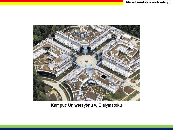 filozofiaietyka. uwb. edu. pl Kampus Uniwersytetu w Białymstoku